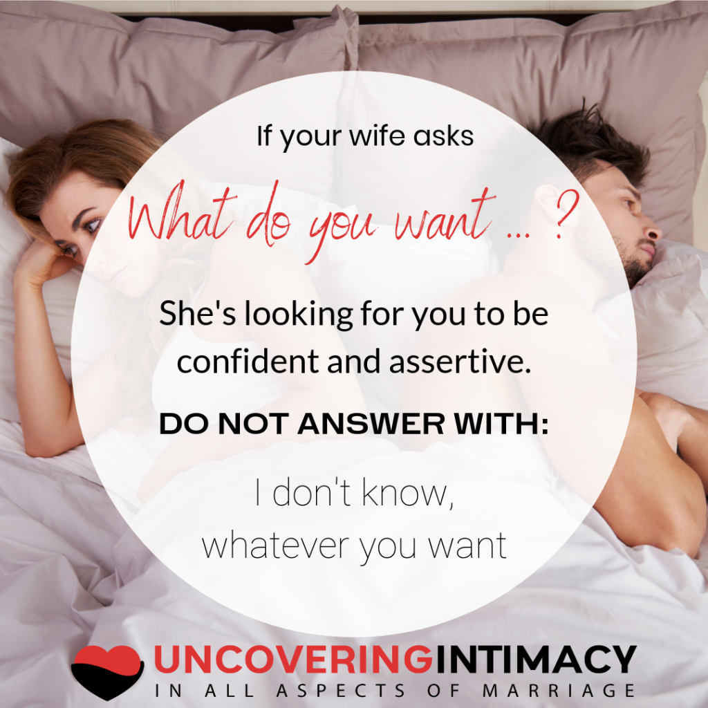 "If your wife asks ""What do you want ... ?"", she's looking for you to be confident and assertive.  DO NOT ANSWER WITH: ""I don't know, whatever you want."""