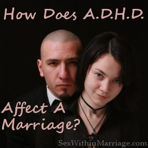 ADHD Marriage Issues How does ADHD affect a marriage?