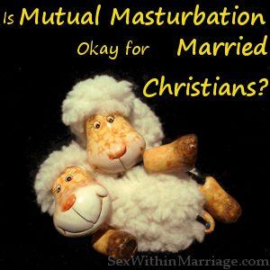 Mutual Masturbation OK for Married Christians, Masturbating together, shared masturbation