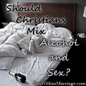 Should Christians Mix Alcohol and Sex, Drunk Sex, Drunken Sex, Drinking sex