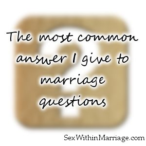 The most common answer I give to marriage questions