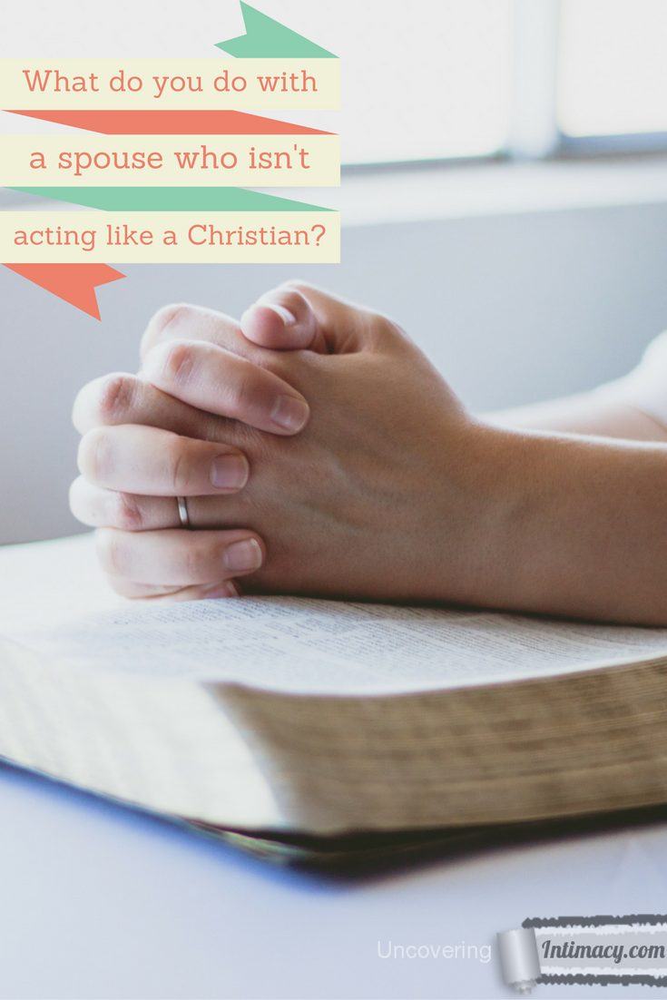 How to deal with a spouse who isn't acting like a Christian?