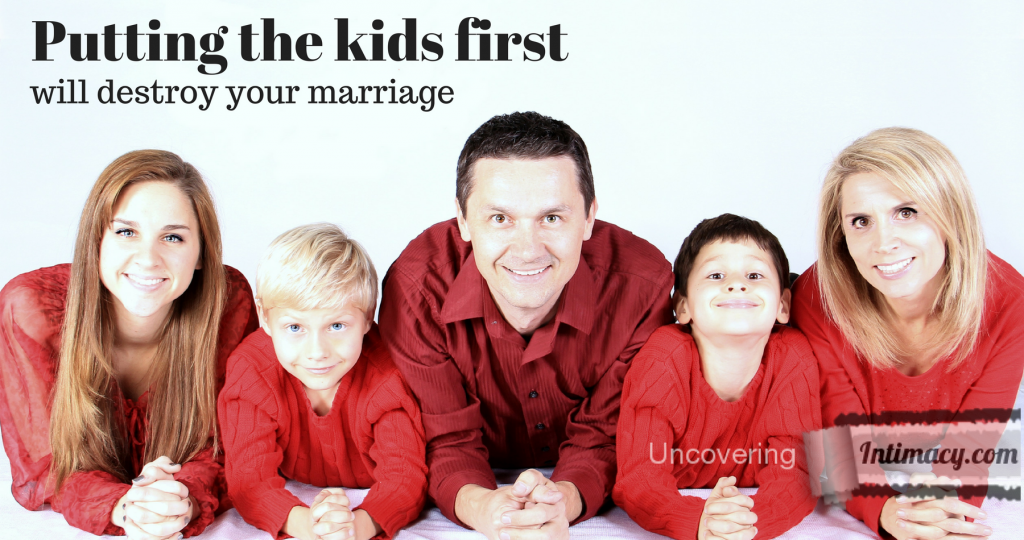 Putting the kids first will destroy your marriage