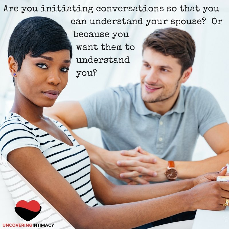 Are you initiating conversations so that you can understand your spouse- Or so they can understand you?