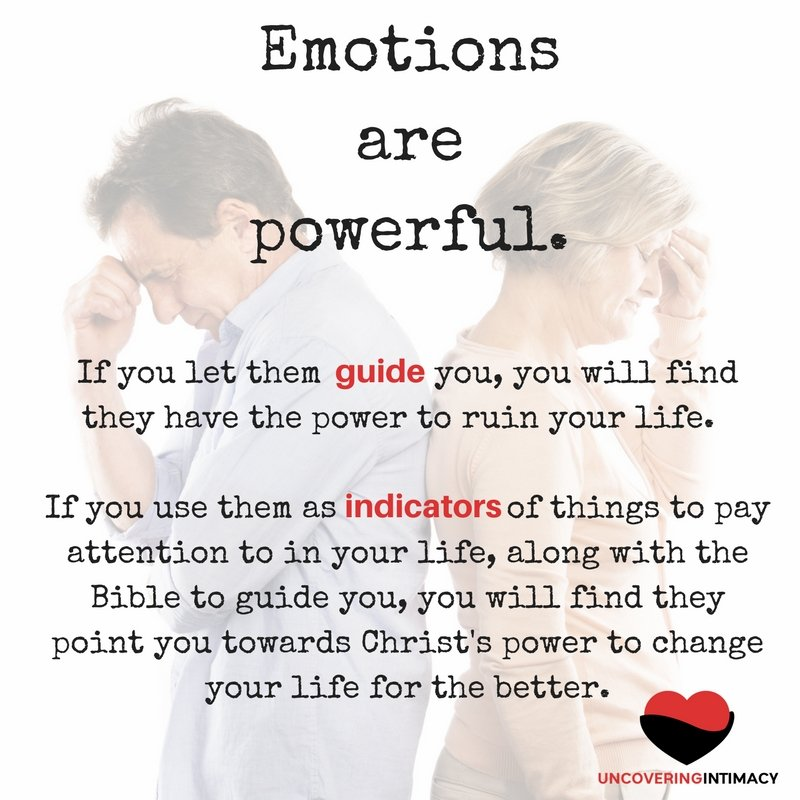 Emotions are powerful. If you let them guide you, you will find they have the power to ruin your life. If you use them as indicators of things to pay attention to in your life, along with the Bible to guide you, you will find they point you towards Christ's power to change your life for the better.