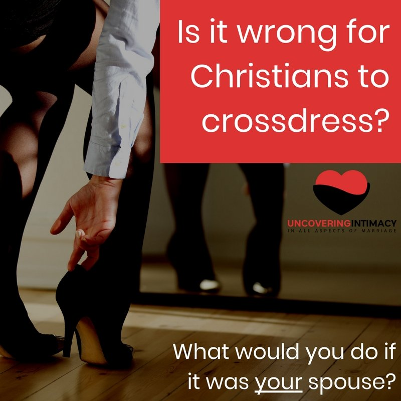 Is it wrong for Christians to crossdress? What would you do if it was your spouse?