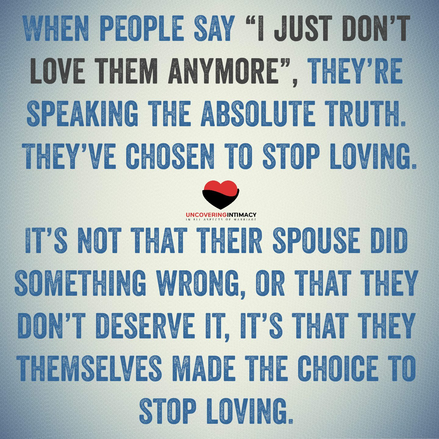"""I think when people say """"I just don't love them anymore"""", they're speaking the absolute truth. They've chosen to stop loving, and it's impossible to cherish someone you've chosen not to love. It's not that their spouse did something wrong, or that they don't deserve it, it's that they themselves made the choice to stop loving, stop cherishing. They've decided to distance themselves."""