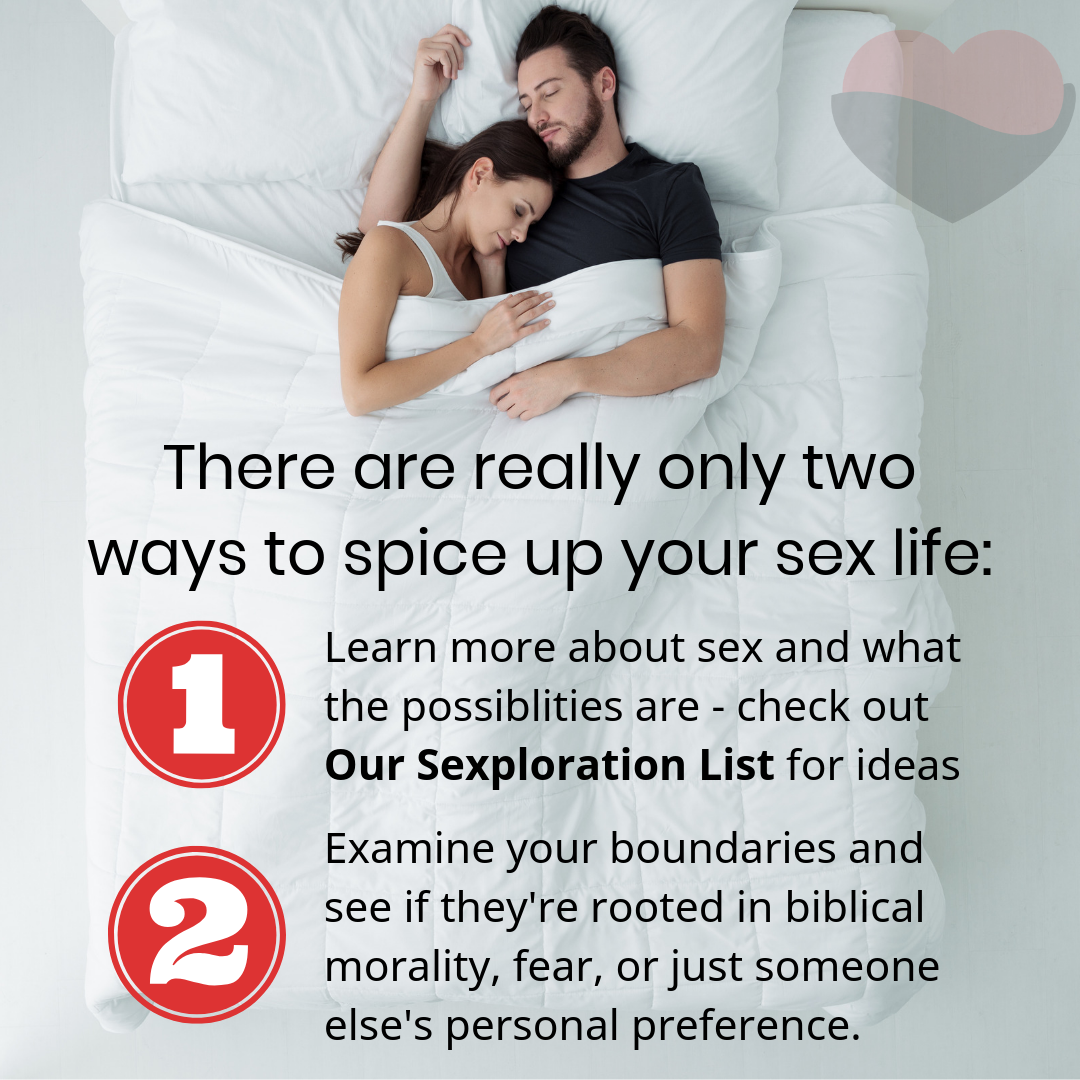 There are really only two ways to spice up your sex life: Learn more about sex and what the possiblities are - check out Our Sexploration List for ideas. Examine your boundaries and see if they're rooted in biblical morality, fear, or just someone else's personal preference.
