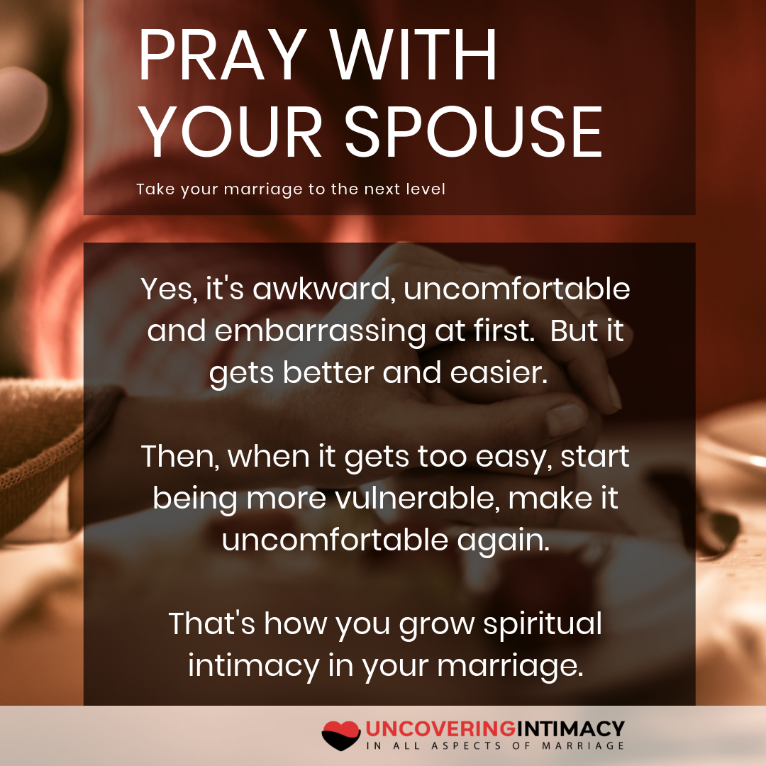 Pray with your spouse.  Take your marriage to the next level.  Yes, it's awkward, uncomfortable and embarrassing at first.  But it gets better and easier.  Then, when it gets too easy, start being more vulnerable, make it uncomfortable again.  That's how you grow spiritual intimacy in your marriage.