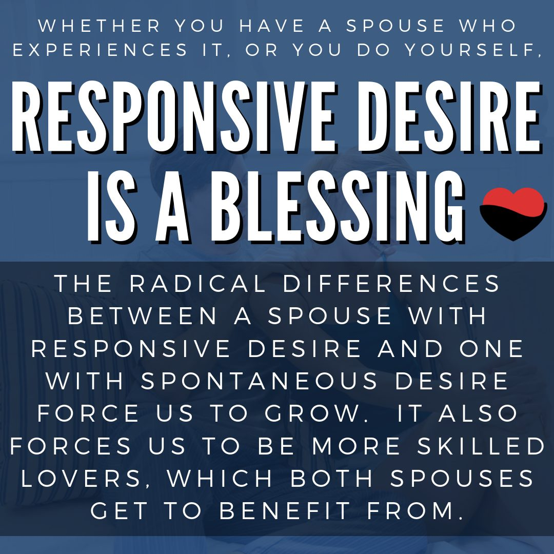 Whether you have a spouse who experiences it, or you do yourself, responsive desire is a blessing.  The radical differences between a spouse with responsive desire and one with spontaneous desire force us to grow.  It also forces us to be more skilled lovers, which both spouses get to benefit from.