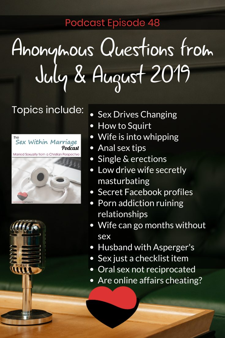 Anonymous questions from July & August 2019 Sex Drives Changing How to Squirt Wife is into whipping Anal sex tips Single & erections Low drive wife secretly masturbating Secret Facebook profiles Porn addiction ruining relationships Wife can go months without sex Husband with Asperger's Sex just a checklist item Oral sex not reciprocated Are online affairs cheating?