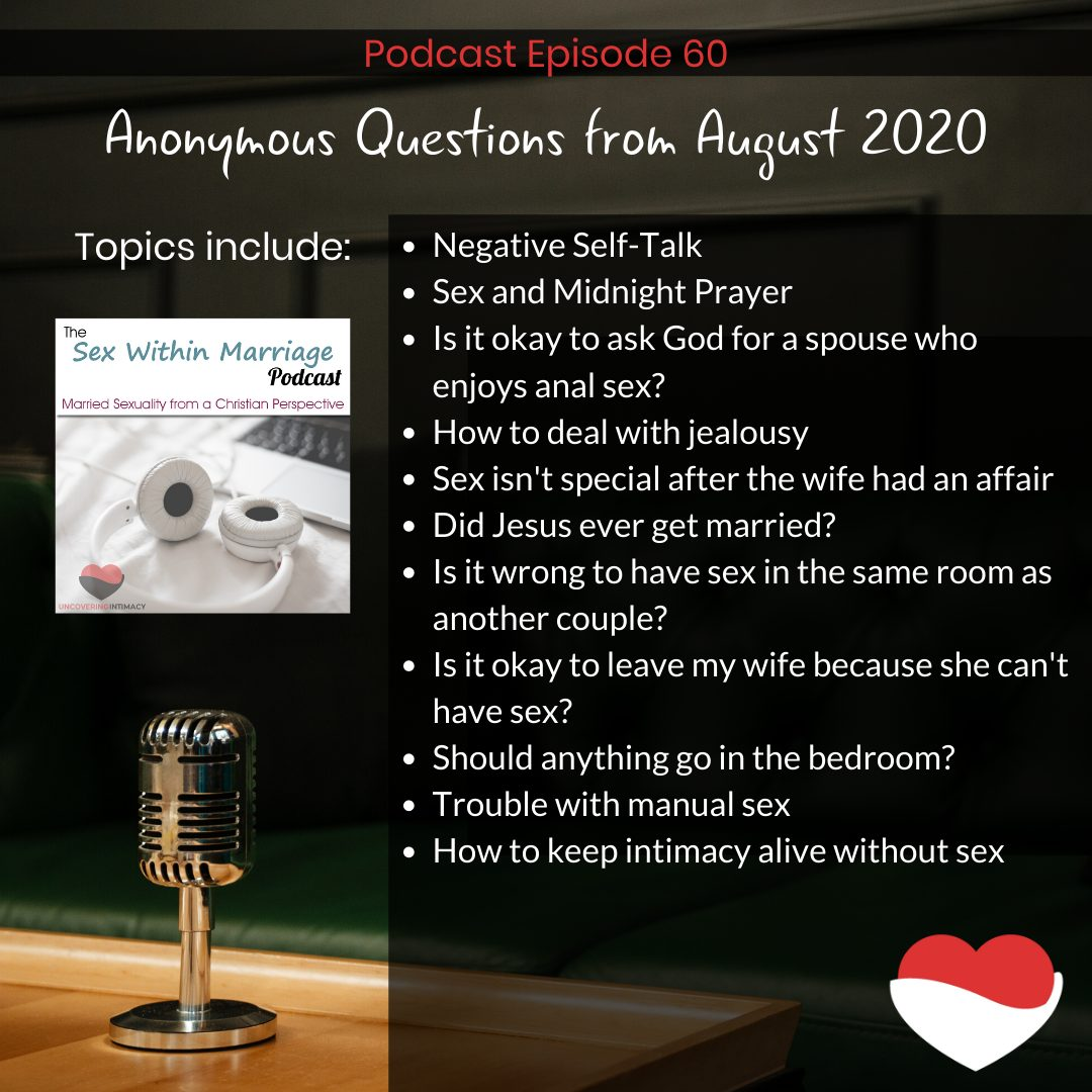 Anonymous Questions from August 2020. Topics include: Negative Self-Talk Sex and Midnight Prayer Is it okay to ask God for a spouse who enjoys anal sex? How to deal with jealousy Sex isn't special after the wife had an affair Did Jesus ever get married? Is it wrong to have sex in the same room as another couple? Is it okay to leave my wife because she can't have sex? Should anything go in the bedroom? Trouble with manual sex How to keep intimacy alive without sex