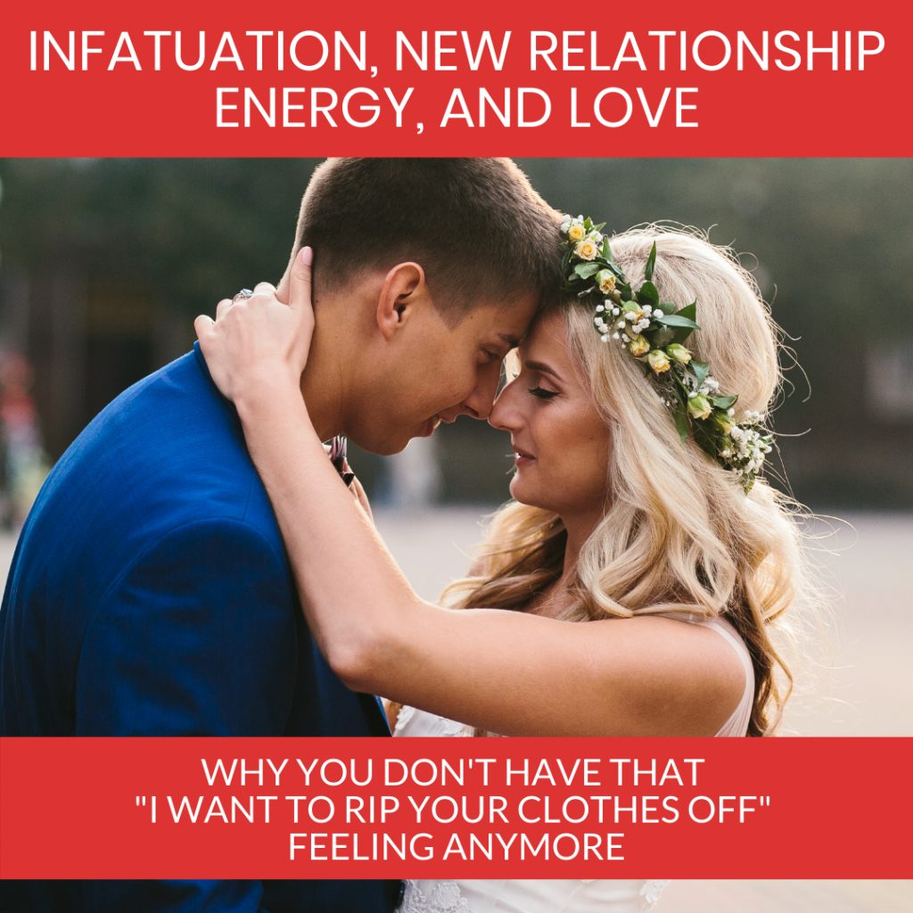 """Infactuation, New Relationship Energy and Love.  Why you don't have that """"I want to rip your clothes off"""" feeling anymore."""